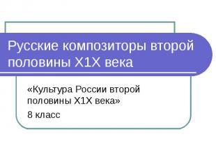 Русские композиторы второй половины Х1Х века«Культура России второй половины Х1Х
