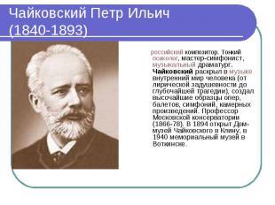 Чайковский Петр Ильич (1840-1893) российский композитор. Тонкий психолог, мастер