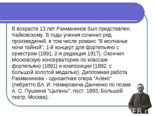 В возрасте 13 лет Рахманинов был представлен Чайковскому. В годы учения сочинил