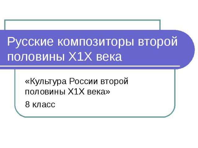 Русские композиторы второй половины Х1Х века«Культура России второй половины Х1Х века»8 класс