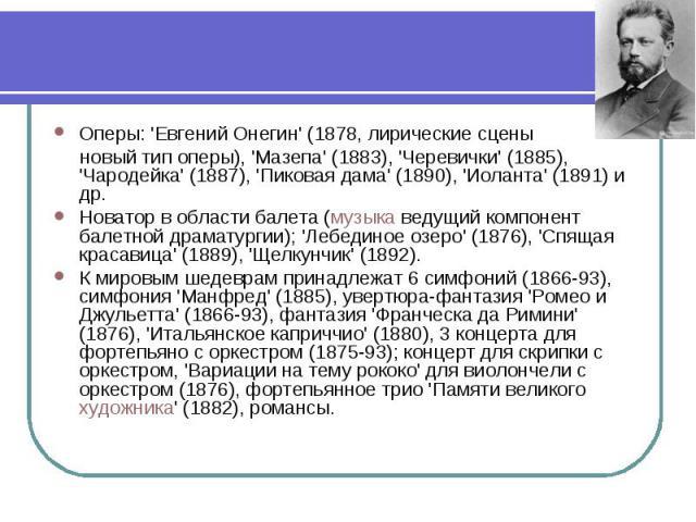 Оперы: 'Евгений Онегин' (1878, лирические сцены Оперы: 'Евгений Онегин' (1878, лирические сцены новый тип оперы), 'Мазепа' (1883), 'Черевички' (1885), 'Чародейка' (1887), 'Пиковая дама' (1890), 'Иоланта' (1891) и др. Новатор в области балета (музыка…