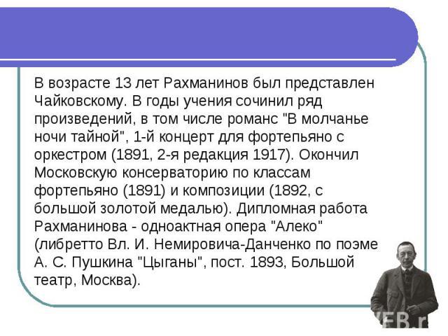 В возрасте 13 лет Рахманинов был представлен Чайковскому. В годы учения сочинил ряд произведений, в том числе романс \