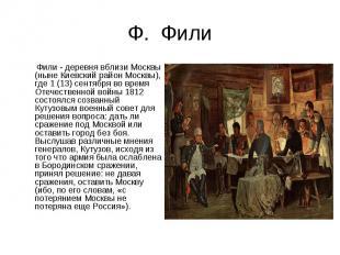 Ф. Фили Фили - деревня вблизи Москвы (ныне Киевский район Москвы), где 1 (13) се