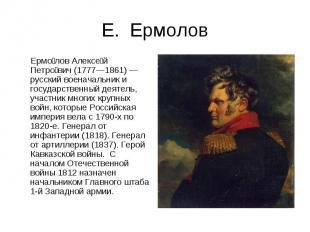 Е. Ермолов Ермолов Алексей Петрович (1777—1861) — русский военачальник и государ