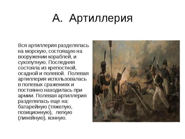 А. Артиллерия Вся артиллерия разделялась на морскую, состоящую на вооружении кораблей, и сухопутную. Последняя состояла из крепостной, осадной и полевой. Полевая артиллерия использовалась в полевых сражениях и постоянно находилась при армии. Полевая…