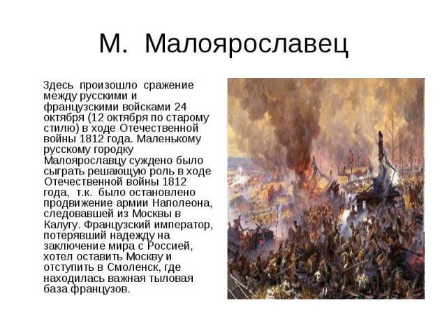 М. Малоярославец Здесь произошло сражение между русскими и французскими войсками 24 октября (12 октября по старому стилю) в ходе Отечественной войны 1812 года. Маленькому русскому городку Малоярославцу суждено было сыграть решающую роль в ходе Отече…