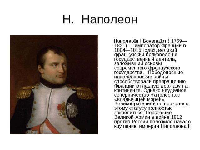 Н. Наполеон Наполеон I Бонапарт ( 1769—1821) — император Франции в 1804—1815 годах, великий французский полководец и государственный деятель, заложивший основы современного французского государства. Победоносные наполеоновские войны, способствовали …