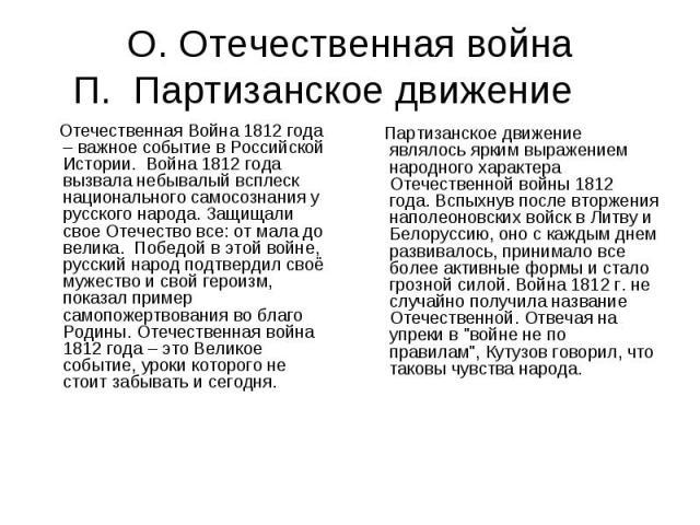 О. Отечественная войнаП. Партизанское движение Отечественная Война 1812 года – важное событие в Российской Истории. Война 1812 года вызвала небывалый всплеск национального самосознания у русского народа. Защищали свое Отечество все: от мала до велик…
