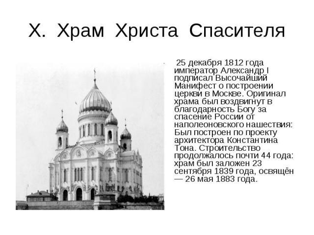Х. Храм Христа Спасителя 25 декабря 1812 года император Александр I подписал Высочайший Манифест о построении церкви в Москве. Оригинал храма был воздвигнут в благодарность Богу за спасение России от наполеоновского нашествия: Был построен по проект…