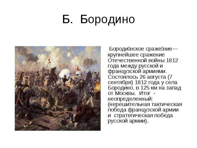 Б. Бородино Бородинское сражение— крупнейшее сражение Отечественной войны 1812 года между русской и французской армиями. Состоялось 26 августа (7 сентября) 1812 года у села Бородино, в 125 км на запад от Москвы. Итог - неопределенный: (нерешительная…