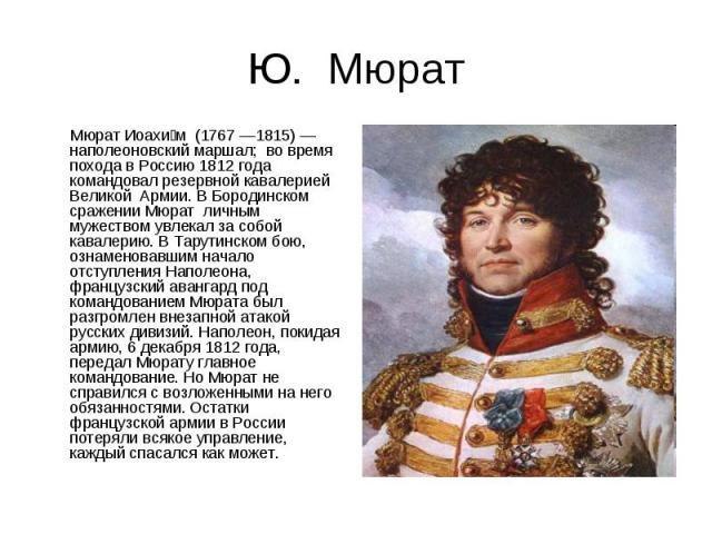 Ю. Мюрат Мюрат Иоахим (1767 —1815) — наполеоновский маршал; во время похода в Россию 1812 года командовал резервной кавалерией Великой Армии. В Бородинском сражении Мюрат личным мужеством увлекал за собой кавалерию. В Тарутинском бою, ознаменовавшим…