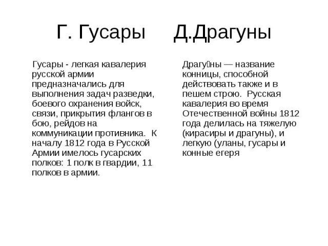 Г. Гусары Д.Драгуны Гусары - легкая кавалерия русской армии предназначались для выполнения задач разведки, боевого охранения войск, связи, прикрытия флангов в бою, рейдов на коммуникации противника. К началу 1812 года в Русской Армии имелось гусарск…