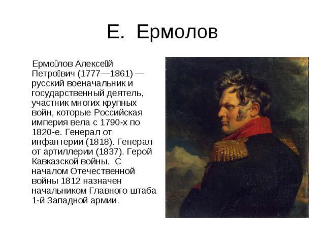 Е. Ермолов Ермолов Алексей Петрович (1777—1861) — русский военачальник и государственный деятель, участник многих крупных войн, которые Российская империя вела с 1790-х по 1820-е. Генерал от инфантерии (1818). Генерал от артиллерии (1837). Герой Кав…