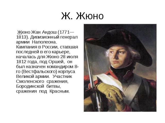 Ж. Жюно Жюно Жан Андош (1771— 1813). Дивизионный генерал армии Наполеона. Кампания в России, ставшая последней в его карьере, началась для Жюно 28 июля 1812 года, под Оршей, он был назначен командиром 8-го (Вестфальского) корпуса Великой армии. Учас…