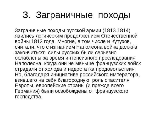 З. Заграничные походы Заграничные походы русской армии (1813-1814) явились логическим продолжением Отечественной войны 1812 года. Многие, в том числе и Кутузов, считали, что с изгнанием Наполеона война должна закончиться: силы русских были серьезно …