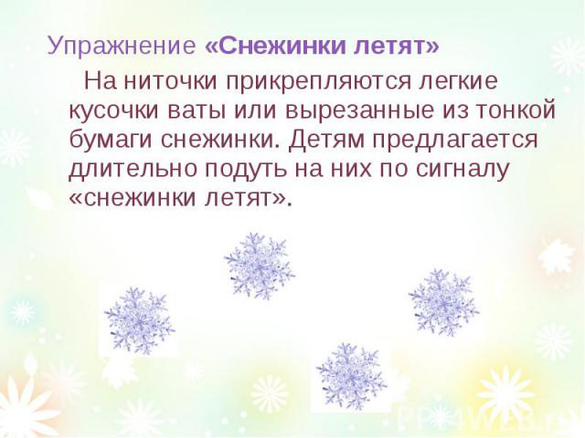 Упражнение «Снежинки летят» На ниточки прикрепляются легкие кусочки ваты или вырезанные из тонкой бумаги снежинки. Детям предлагается длительно подуть на них по сигналу «снежинки летят».