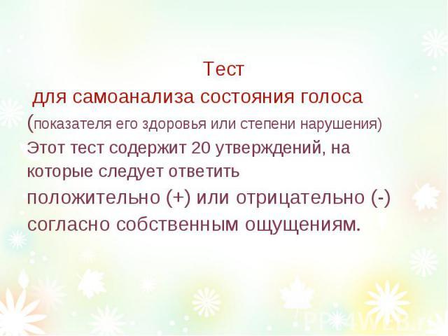 ТестТест для самоанализа состояния голоса (показателя его здоровья или степени нарушения)Этот тест содержит 20 утверждений, на которые следует ответить положительно (+) или отрицательно (-) согласно собственным ощущениям.