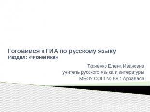 Готовимся к ГИА по русскому языкуРаздел: «Фонетика»Ткаченко Елена Ивановнаучител