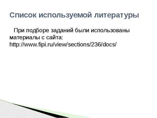 Список используемой литературыПри подборе заданий были использованы материалы с сайта: http://www.fipi.ru/view/sections/236/docs/