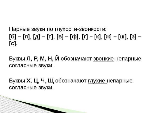 Парные звуки по глухости-звонкости:[б] – [п], [д] – [т], [в] – [ф], [г] – [к], [ж] – [ш], [з] – [с].Буквы Л, Р, М, Н, Й обозначают звонкие непарные согласные звуки.Буквы Х, Ц, Ч, Щ обозначают глухие непарные согласные звуки.