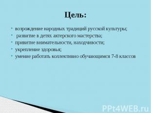 Цель:возрождение народных традиций русской культуры; развитие в детях актерского
