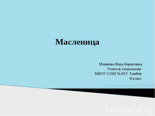 МасленицаМешкова Вера БорисовнаУчитель технологии МБОУ СОШ №30 Г. Тамбов8 класс