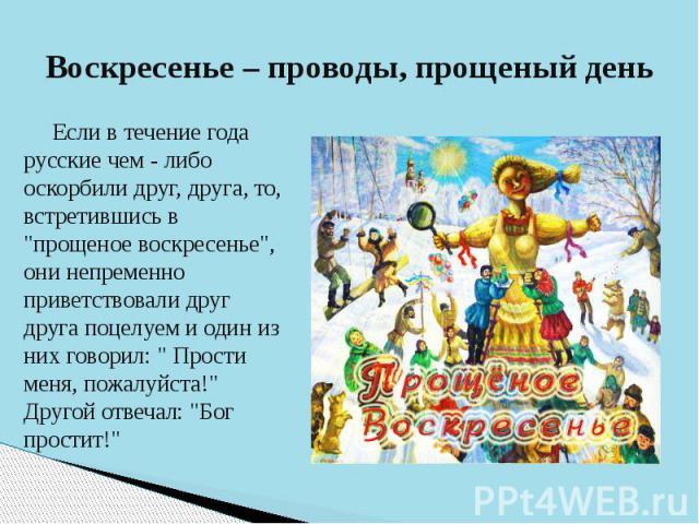 """Воскресенье – проводы, прощеный день Если в течение года русские чем - либо оскорбили друг, друга, то, встретившись в """"прощеное воскресенье"""", они непременно приветствовали друг друга поцелуем и один из них говорил: """" Прости меня, пожа…"""