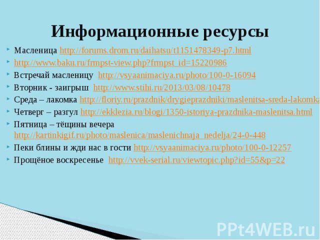 Информационные ресурсыМасленица http://forums.drom.ru/daihatsu/t1151478349-p7.htmlhttp://www.baku.ru/frmpst-view.php?frmpst_id=15220986 Встречай масленицу http://vsyaanimaciya.ru/photo/100-0-16094Вторник - заигрыш http://www.stihi.ru/2013/03/08/1047…