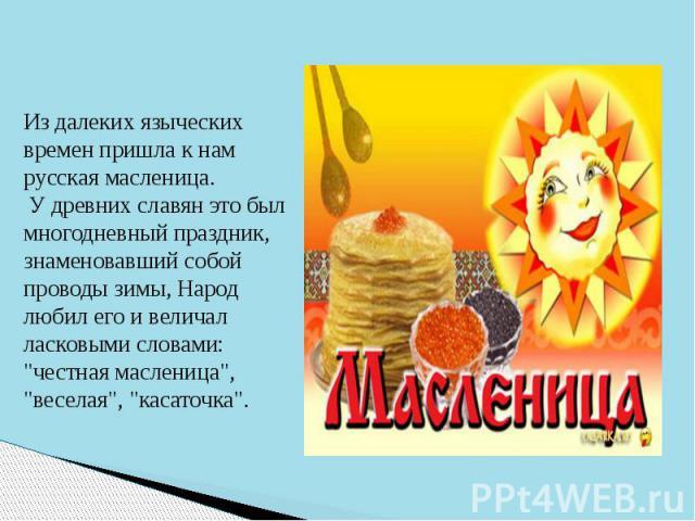Из далеких языческих времен пришла к нам русская масленица. У древних славян это был многодневный праздник, знаменовавший собой проводы зимы, Народ любил его и величал ласковыми словами: