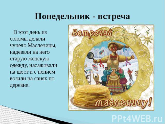 Понедельник - встреча В этот день из соломы делали чучело Масленицы, надевали на него старую женскую одежду, насаживали на шест и с пением возили на санях по деревне.