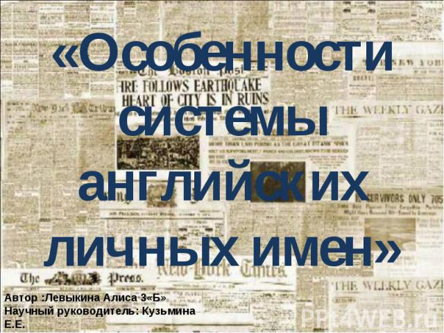 «Особенности системы английских личных имен»Автор :Левыкина Алиса 3«Б»Научный руководитель: Кузьмина Е.Е.г. Белгород, 2013