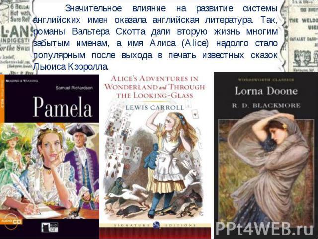 Значительное влияние на развитие системы английских имен оказала английская литература. Так, романы Вальтера Скотта дали вторую жизнь многим забытым именам, а имя Алиса (Alice) надолго стало популярным после выхода в печать известных сказок Льюиса К…