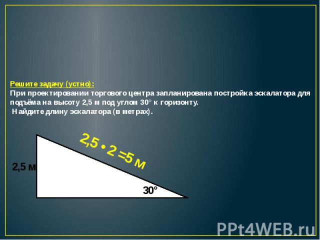 Решите задачу (устно):При проектировании торгового центра запланирована постройка эскалатора для подъёма на высоту 2,5 м под углом 30° к горизонту. Найдите длину эскалатора (в метрах).
