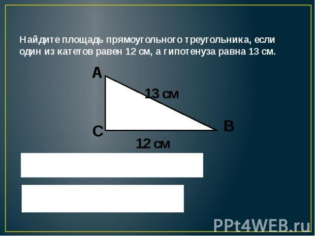 Найдите площадь прямоугольного треугольника, если один из катетов равен 12 см, а гипотенуза равна 13 см.