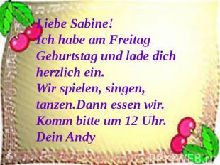 Liebe Sabine!Ich habe am Freitag Geburtstag und lade dich herzlich ein. Wir spie