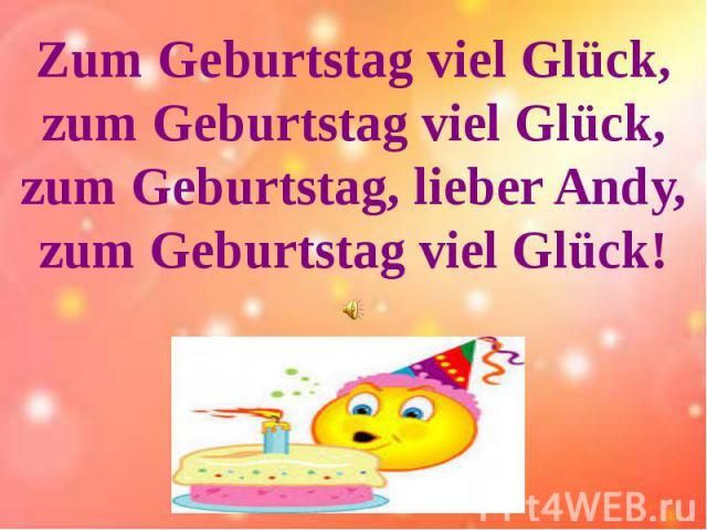 Zum Geburtstag viel Glück,zum Geburtstag viel Glück,zum Geburtstag, lieber Andy,zum Geburtstag viel Glück!