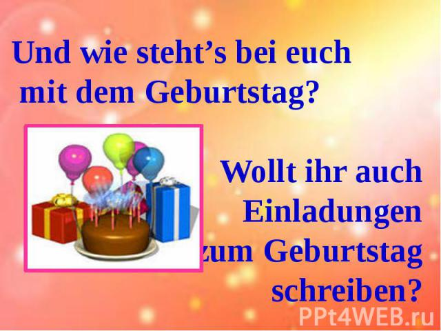 Und wie steht's bei euch mit dem Geburtstag?Wollt ihr auch Einladungen zum Geburtstag schreiben?