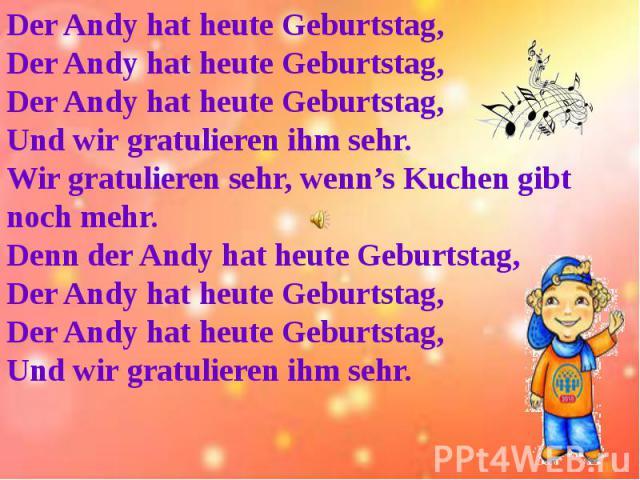 Der Andy hat heute Geburtstag,Der Andy hat heute Geburtstag,Der Andy hat heute Geburtstag,Und wir gratulieren ihm sehr.Wir gratulieren sehr, wenn's Kuchen gibt noch mehr.Denn der Andy hat heute Geburtstag,Der Andy hat heute Geburtstag,Der Andy hat h…