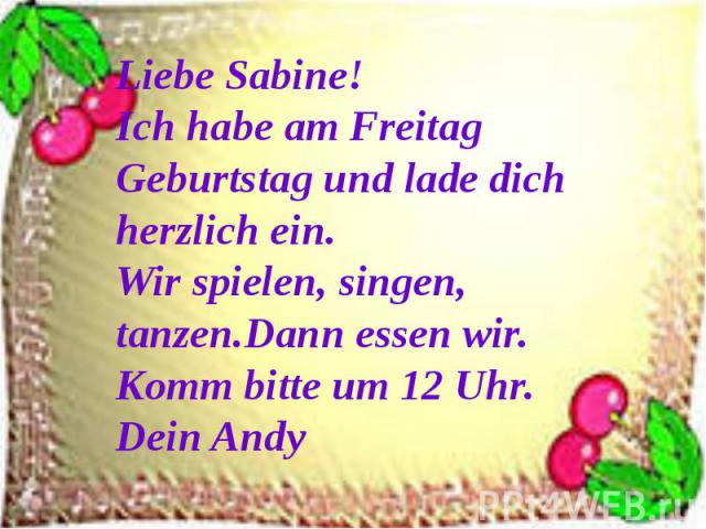 Liebe Sabine!Ich habe am Freitag Geburtstag und lade dich herzlich ein. Wir spielen, singen, tanzen.Dann essen wir.Komm bitte um 12 Uhr.Dein Andy