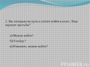 2. Вы опоздали на урок и хотите войти в класс. Ваш вариант просьбы?а) Можно войт