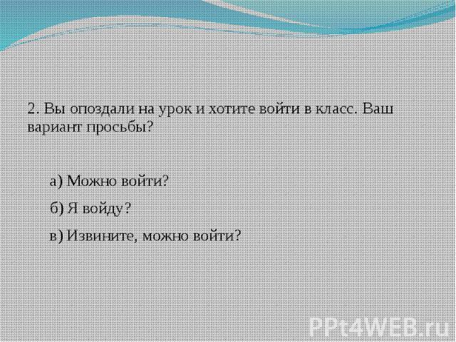 2. Вы опоздали на урок и хотите войти в класс. Ваш вариант просьбы?а) Можно войти?б) Я войду?в) Извините, можно войти?