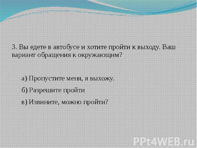 3. Вы едете в автобусе и хотите пройти к выходу. Ваш вариант обращения к окружающим?а) Пропустите меня, я выхожу.б) Разрешите пройтив) Извините, можно пройти?