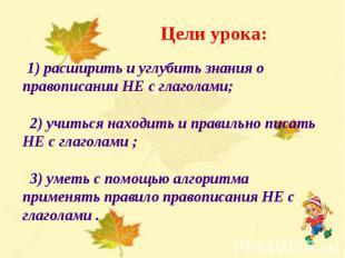 Цели урока: 1) расширить и углубить знания о правописании НЕ с глаголами; 2) учи