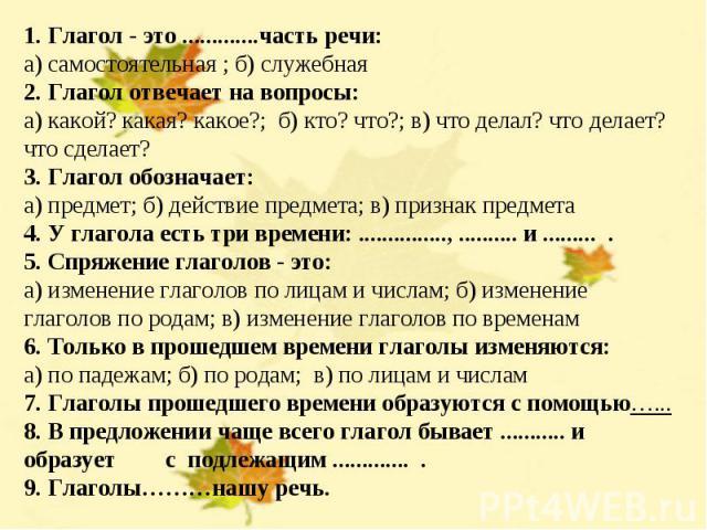 1. Глагол - это .............часть речи:а) самостоятельная ; б) служебная2. Глагол отвечает на вопросы:а) какой? какая? какое?; б) кто? что?; в) что делал? что делает? что сделает?3. Глагол обозначает:а) предмет; б) действие предмета; в) признак пре…