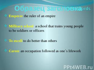 Emperor the ruler of an empireMillitary school a school that trains young people