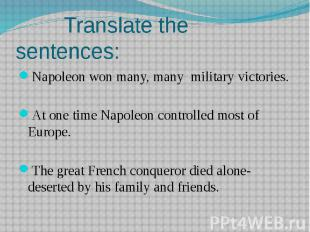 Translate the sentences:Napoleon won many, many military victories.At one time N