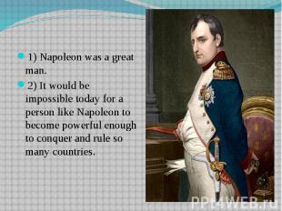 1) Napoleon was a great man.2) It would be impossible today for a person like Na