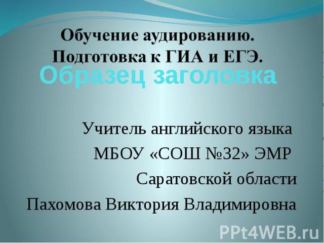 Учитель английского языка МБОУ «СОШ №32» ЭМР Саратовской областиПахомова Виктория Владимировна