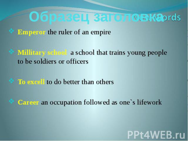 Emperor the ruler of an empireMillitary school a school that trains young people to be soldiers or officersTo excell to do better than othersCareer an occupation followed as one`s lifework