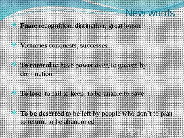 New wordsFame recognition, distinction, great honourVictories conquests, successesTo control to have power over, to govern by dominationTo lose to fail to keep, to be unable to saveTo be deserted to be left by people who don`t to plan to return, to …